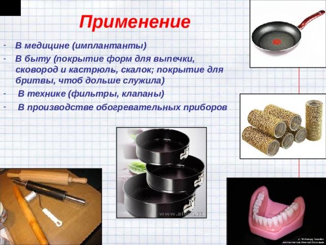 Применение В медицине (имплантанты) В быту (покрытиеформ длявыпечки, сковородикастрюль, скалок; покрытие для бритвы, чтоб дольше служила)  В технике (фильтры, клапаны)  В производстве обогревательных приборов