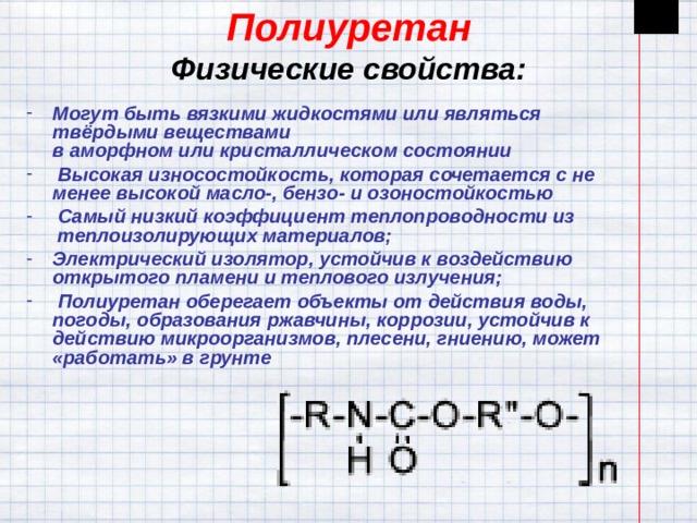 Полиуретан  Физические свойства: Могут быть вязкими жидкостями или являться твёрдыми веществами ваморфномиликристаллическом состоянии  Высокая износостойкость, которая сочетается с не менее высокой масло-, бензо- и озоностойкостью  Самый низкий коэффициент теплопроводности из теплоизолирующих материалов; Электрический изолятор, устойчив к воздействию открытого пламени и теплового излучения;  Полиуретаноберегает объекты от действия воды, погоды, образования ржавчины, коррозии, устойчив к действию микроорганизмов, плесени, гниению, может «работать» в грунте