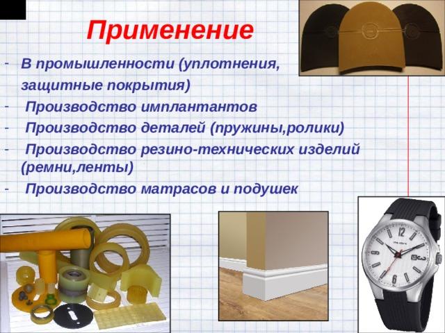Применение В промышленности (уплотнения,  защитные покрытия)  Производство имплантантов  Производство деталей (пружины,ролики)  Производство резино-технических изделий (ремни,ленты)  Производство матрасов и подушек
