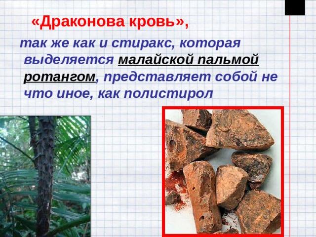 «Драконова кровь»,   так же как и стиракс, которая выделяется малайской пальмой ротангом , представляет собой не что иное, как полистирол