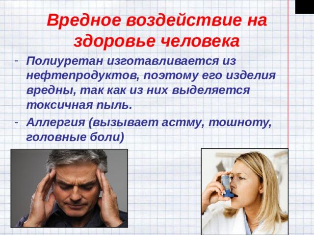 Вредное воздействие на здоровье человека Полиуретан изготавливается из нефтепродуктов, поэтому его изделия вредны, так как из них выделяется токсичная пыль. Аллергия (вызывает астму, тошноту, головные боли)
