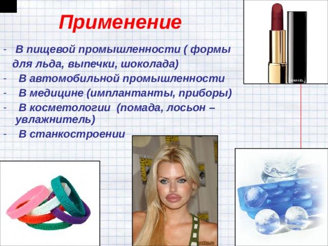 Применение В пищевой промышленности ( формы  для льда, выпечки, шоколада)  В автомобильной промышленности  В медицине (имплантанты, приборы)  В косметологии (помада, лосьон – увлажнитель)  В станкостроении