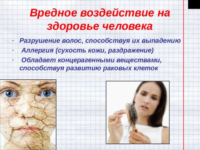 Вредное воздействие на здоровье человека Разрушение волос, способствуя их выпадению  Аллергия (сухость кожи, раздражение)  Обладает концерагенными веществами, способствуя развитию раковых клеток