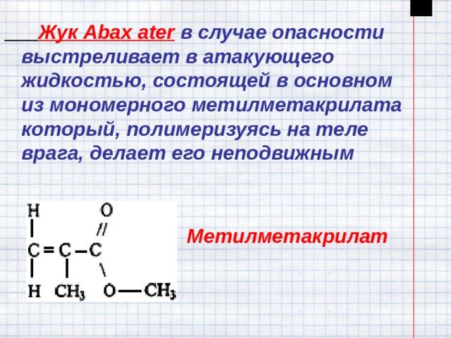 Жук Abax ater  в случае опасности выстреливает в атакующего жидкостью, состоящей в основном из мономерного метилметакрилата который, полимеризуясь на теле врага, делает его неподвижным Метилметакрилат