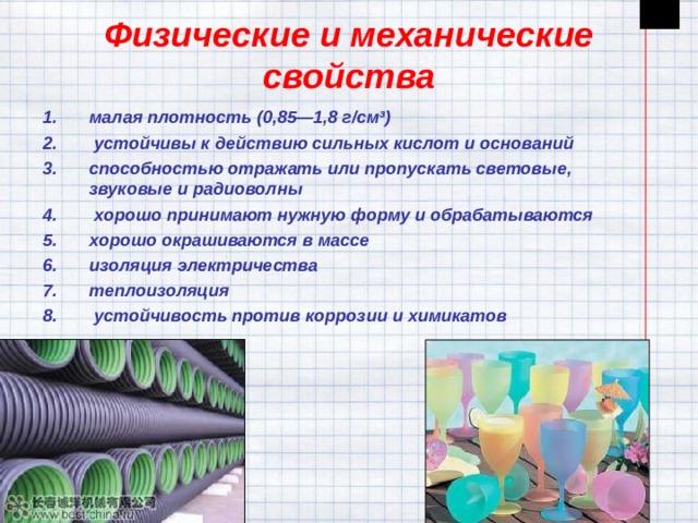 Физические и механические свойства малаяплотность(0,85—1,8 г/см³)  устойчивы к действию сильныхкислотиоснований способностью отражать или пропускать световые, звуковые и радиоволны  хорошо принимают нужную форму и обрабатываются хорошо окрашиваются в массе изоляция электричества теплоизоляция  устойчивость против коррозии и химикатов
