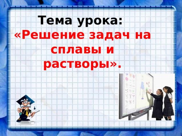 Тема урока:  «Решение задач на сплавы и растворы».