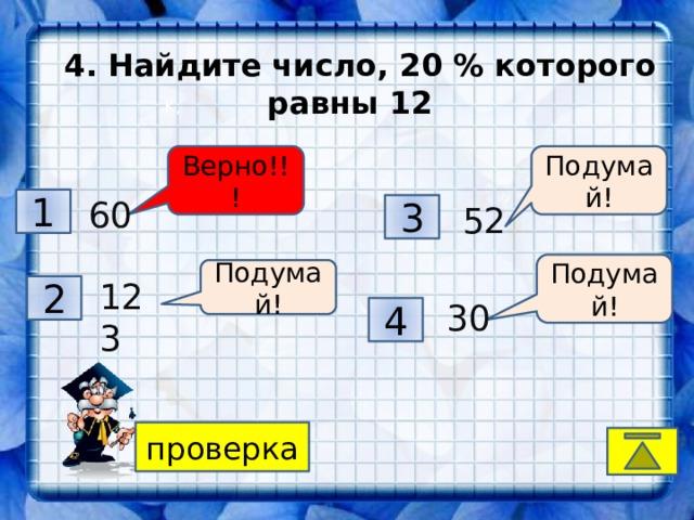 4. Найдите число, 20 % которого равны 12 K, Верно!!! Подумай! 1 60 3 52 Подумай! Подумай! 123 2 30 4 проверка