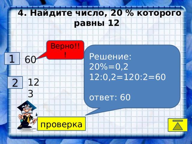 4. Найдите число, 20 % которого равны 12 Верно!!! Решение: 20%=0,2 12:0,2=120:2=60  ответ: 60 1 60 52 3 123 2 30 4 проверка