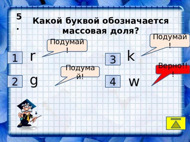 5.  Какой буквой обозначается массовая доля? Подумай! Подумай! r k 1 3 Верно!!! Подумай! g w 2 4