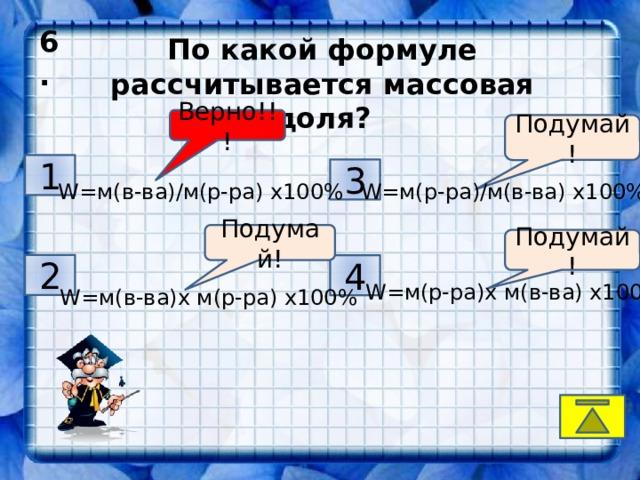 6.  По какой формуле рассчитывается массовая доля? Верно!!! Подумай! 1 3 W=м(в-ва)/м(р-ра) х100% W=м(р-ра)/м(в-ва) х100% Подумай! Подумай! 2 4 W=м(р-ра)х м(в-ва) х100% W=м(в-ва)х м(р-ра) х100%
