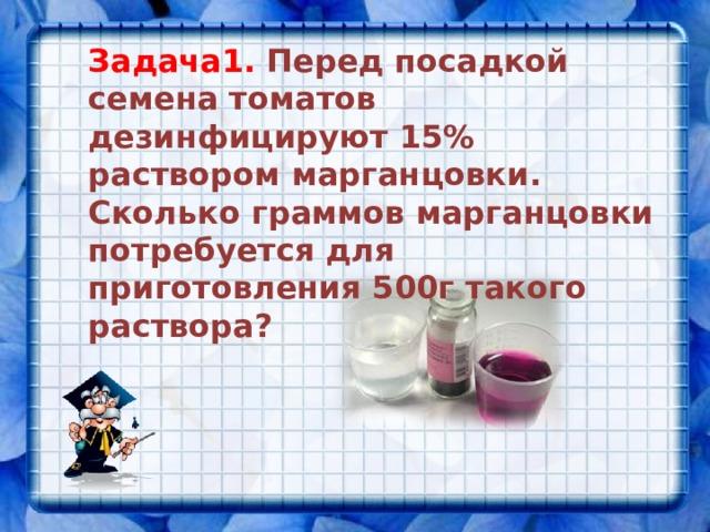 Задача1. Перед посадкой семена томатов дезинфицируют 15% раствором марганцовки. Сколько граммов марганцовки потребуется для приготовления 500г такого раствора?