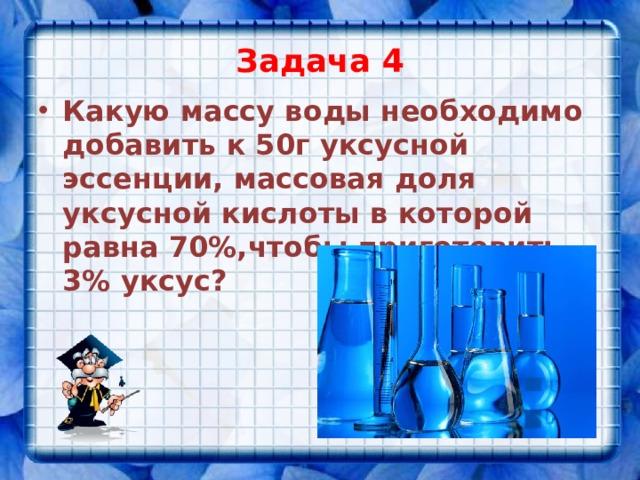 Задача 4 Какую массу воды необходимо добавить к 50г уксусной эссенции, массовая доля уксусной кислоты в которой равна 70%,чтобы приготовить 3% уксус?