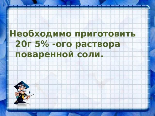 Необходимо приготовить 20г 5% -ого раствора поваренной соли.