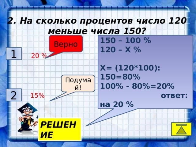 2. На сколько процентов число 120 меньше числа 150? .    . 150 – 100 % Верно Подумай! 120 – Х %  Х= (120*100): 150=80% 100% - 80%=20%   ответ: на 20 % 3 1  20 %  17% руб. Подумай! Подумай! 2 4  77% руб  15% РЕШЕНИЕ