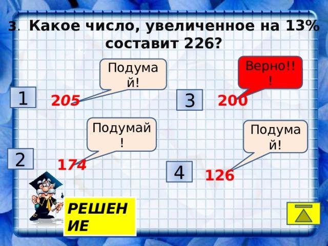 3 . Какое число, увеличенное на 13% составит 226? K, Верно!!! Подумай! 1 3  2 05  200 Подумай! Подумай! 2  1 74 4  126 РЕШЕНИЕ