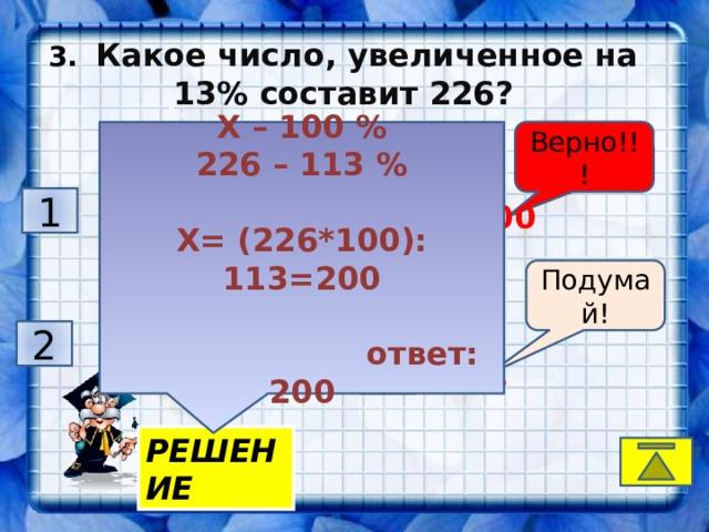 3.  Какое число, увеличенное на 13% составит 226? K, Х – 100 % Верно!!! 226 – 113 %  Х= (226*100): 113=200   ответ: 200 Подумай! 1  2 05 3  200 Подумай! Подумай! 2  1 74 4  126 РЕШЕНИЕ