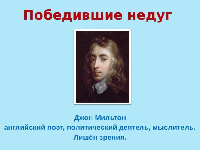 Победившие недуг Джон Мильтон  английский поэт, политический деятель, мыслитель. Лишён зрения.