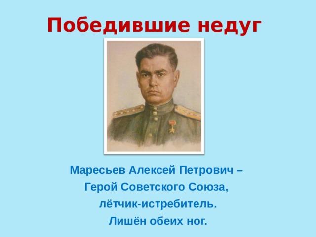 Победившие недуг Маресьев Алексей Петрович – Герой Советского Союза, лётчик-истребитель. Лишён обеих ног.