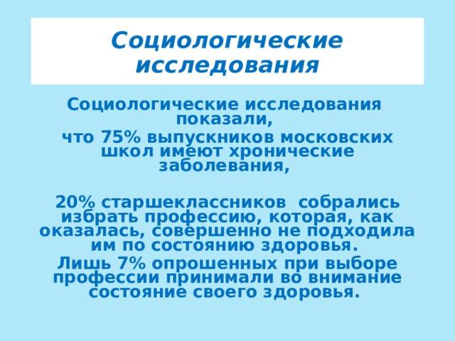 Социологические исследования Социологические исследования показали, что 75% выпускников московских школ имеют хронические заболевания,  20% старшеклассников собрались избрать профессию, которая, как оказалась, совершенно не подходила им по состоянию здоровья. Лишь 7% опрошенных при выборе профессии принимали во внимание состояние своего здоровья.