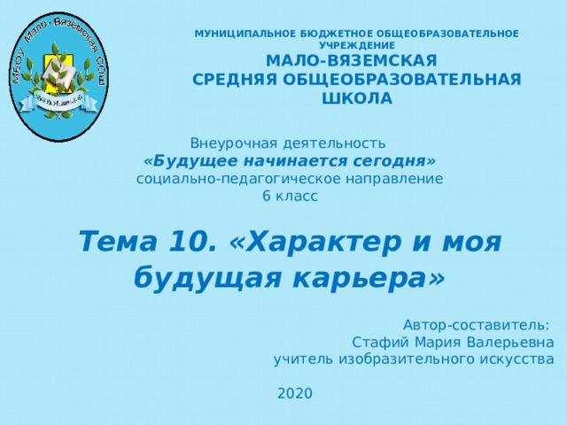 МУНИЦИПАЛЬНОЕ БЮДЖЕТНОЕ ОБЩЕОБРАЗОВАТЕЛЬНОЕ УЧРЕЖДЕНИЕ  МАЛО-ВЯЗЕМСКАЯ СРЕДНЯЯ ОБЩЕОБРАЗОВАТЕЛЬНАЯ ШКОЛА Внеурочная деятельность «Будущее начинается сегодня» социально-педагогическое направление 6 класс Тема 10. «Характер и моя будущая карьера» Автор-составитель: Стафий Мария Валерьевна учитель изобразительного искусства 2020