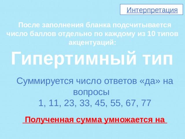 Интерпретация  После заполнения бланка подсчитывается число баллов отдельно по каждому из 10 типов акцентуаций: Гипертимный тип  Суммируется число ответов «да» на вопросы 1, 11, 23, 33, 45, 55, 67, 77    Полученная сумма умножается на
