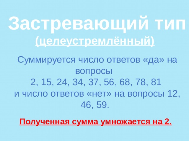 Застревающий тип (целеустремлённый)   Суммируется число ответов «да» на вопросы 2, 15, 24, 34, 37, 56, 68, 78, 81 и число ответов «нет» на вопросы 12, 46, 59.   Полученная сумма умножается на 2.