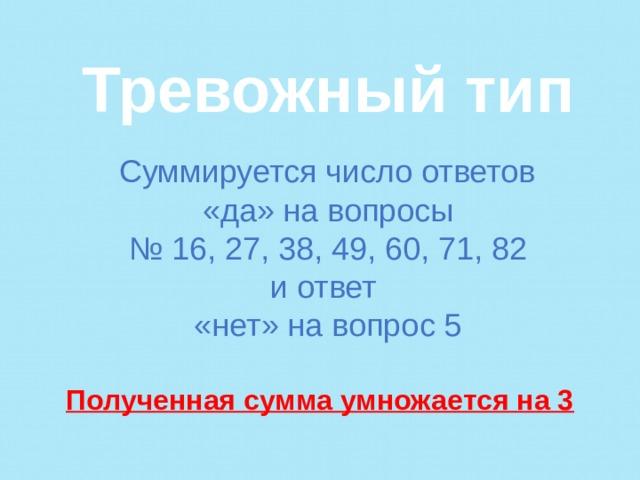 Тревожный тип    Суммируется число ответов «да» на вопросы № 16, 27, 38, 49, 60, 71, 82 и ответ «нет» на вопрос 5  Полученная сумма умножается на 3