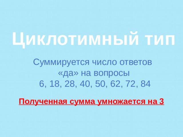 Циклотимный тип   Суммируется число ответов «да» на вопросы  6, 18, 28, 40, 50, 62, 72, 84  Полученная сумма умножается на 3