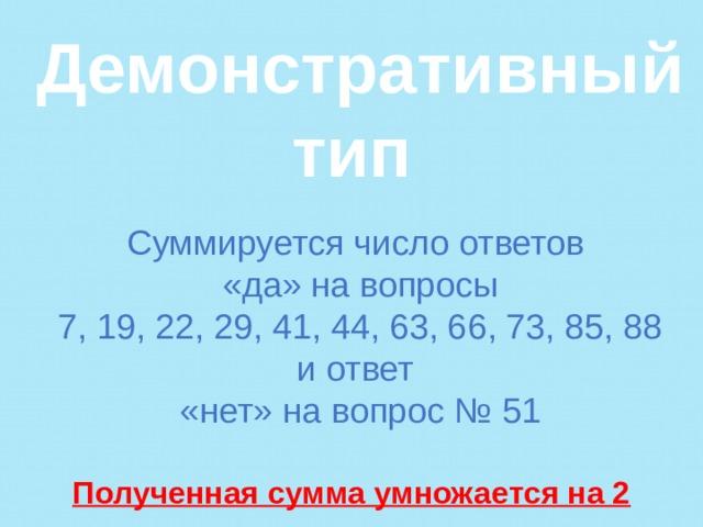 Демонстративный тип   Суммируется число ответов «да» на вопросы  7, 19, 22, 29, 41, 44, 63, 66, 73, 85, 88 и ответ «нет» на вопрос № 51  Полученная сумма умножается на 2