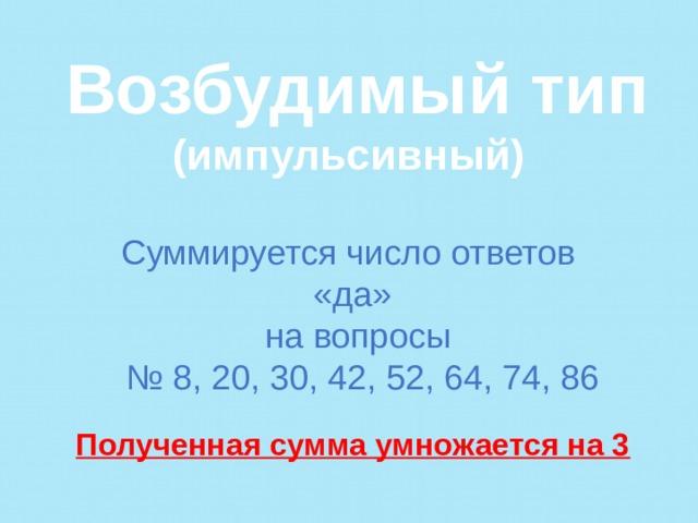 Возбудимый тип (импульсивный)   Суммируется число ответов «да» на вопросы № 8, 20, 30, 42, 52, 64, 74, 86   Полученная сумма умножается на 3