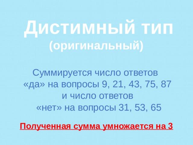 Дистимный тип (оригинальный)  Суммируется число ответов «да» на вопросы 9, 21, 43, 75, 87 и число ответов «нет» на вопросы 31, 53, 65  Полученная сумма умножается на 3