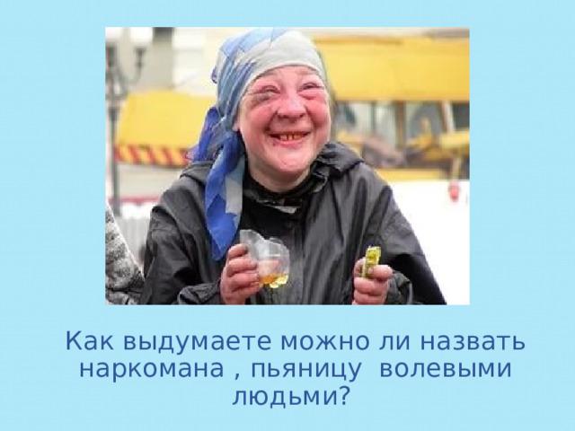Как выдумаете можно ли назвать наркомана , пьяницу волевыми людьми?