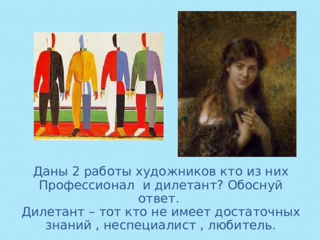 Даны 2 работы художников кто из них Профессионал и дилетант? Обоснуй ответ.  Дилетант – тот кто не имеет достаточных знаний , неспециалист , любитель.
