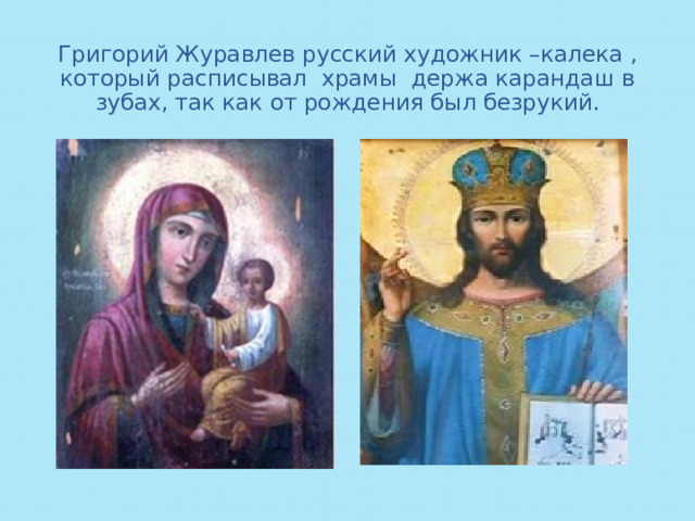 Григорий Журавлев русский художник –калека , который расписывал храмы держа карандаш в зубах, так как от рождения был безрукий.