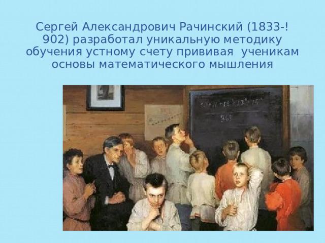 Сергей Александрович Рачинский (1833-!902) разработал уникальную методику обучения устному счету прививая ученикам основы математического мышления