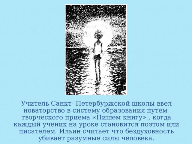 Учитель Санкт- Петербуржской школы ввел новаторство в систему образования путем творческого приема «Пишем книгу» , когда каждый ученик на уроке становится поэтом или писателем. Ильин считает что бездуховность убивает разумные силы человека.