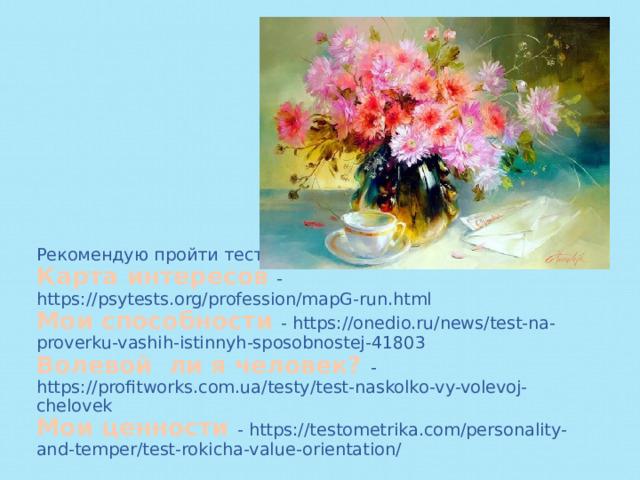 Рекомендую пройти тесты:  Карта интересов - https://psytests.org/profession/mapG-run.html  Мои способности - https://onedio.ru/news/test-na-proverku-vashih-istinnyh-sposobnostej-41803  Волевой ли я человек? - https://profitworks.com.ua/testy/test-naskolko-vy-volevoj-chelovek  Мои ценности - https://testometrika.com/personality-and-temper/test-rokicha-value-orientation/