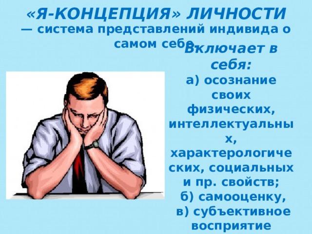 «Я-КОНЦЕПЦИЯ» ЛИЧНОСТИ   — система представлений индивида о самом себе. Включает в себя: а) осознание своих физических, интеллектуальных, характерологических, социальных и пр. свойств;  б) самооценку,  в) субъективное восприятие влияющих на собственную личность внешних факторов.