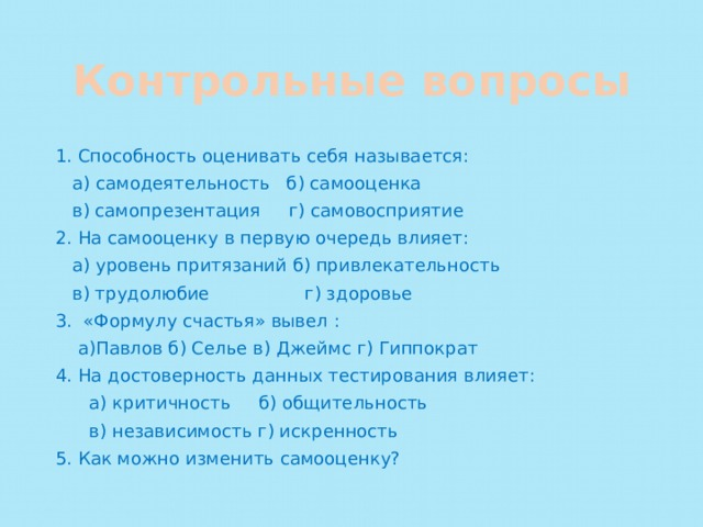 Контрольные вопросы 1. Способность оценивать себя называется:  а) самодеятельность б) самооценка  в) самопрезентация г) самовосприятие 2. На самооценку в первую очередь влияет:  а) уровень притязаний б) привлекательность  в) трудолюбие г) здоровье 3. «Формулу счастья» вывел :  а)Павлов б) Селье в) Джеймс г) Гиппократ 4. На достоверность данных тестирования влияет:  а) критичность б) общительность  в) независимость г) искренность 5. Как можно изменить самооценку?