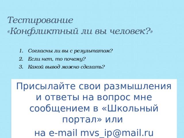 Тестирование  «Конфликтный ли вы человек?»   Согласны ли вы с результатом? Если нет, то почему? Какой вывод можно сделать? Присылайте свои размышления и ответы на вопрос мне сообщением в «Школьный портал» или на e-mail mvs_ip@mail.ru