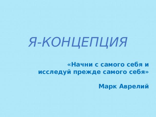 Я-КОНЦЕПЦИЯ  «Начни с самого себя и исследуй прежде самого себя»  Марк Аврелий