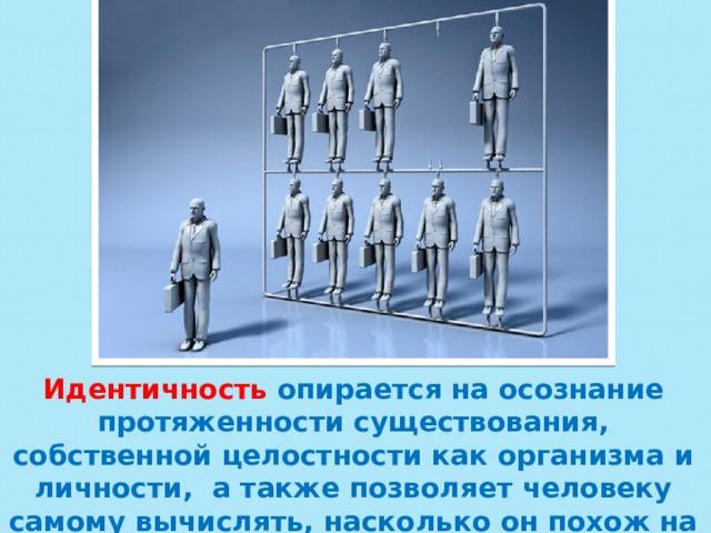 Идентичность  опирается на осознание протяженности существования, собственной целостности как организма и личности, а также позволяет человеку самому вычислять, насколько он похож на других.