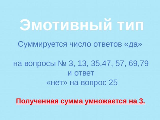 Эмотивный тип  Суммируется число ответов «да» на вопросы № 3, 13, 35,47, 57, 69,79 и ответ «нет» на вопрос 25   Полученная сумма умножается на 3.