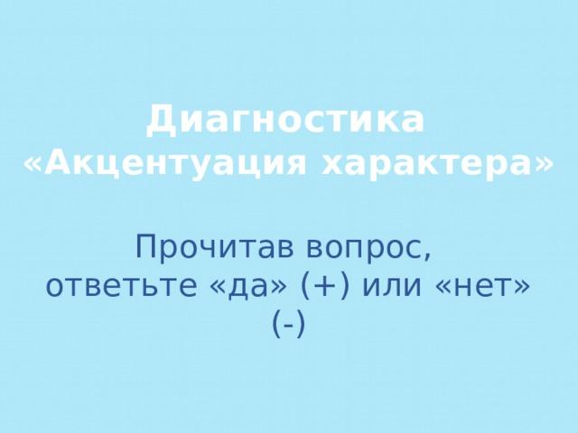 Диагностика  «Акцентуация характера» Прочитав вопрос, ответьте «да» (+) или «нет» (-)