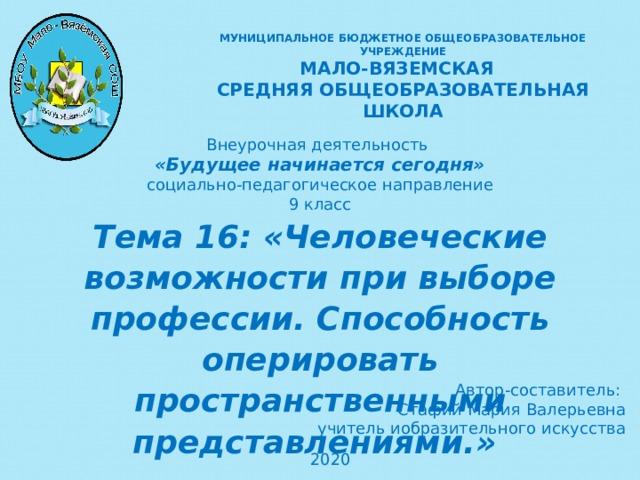 МУНИЦИПАЛЬНОЕ БЮДЖЕТНОЕ ОБЩЕОБРАЗОВАТЕЛЬНОЕ УЧРЕЖДЕНИЕ  МАЛО-ВЯЗЕМСКАЯ СРЕДНЯЯ ОБЩЕОБРАЗОВАТЕЛЬНАЯ ШКОЛА Внеурочная деятельность «Будущее начинается сегодня» социально-педагогическое направление 9 класс Тема 16: «Человеческие возможности при выборе профессии. Способность оперировать пространственными представлениями.»  Автор-составитель: Стафий Мария Валерьевна учитель иобразительного искусства 2020