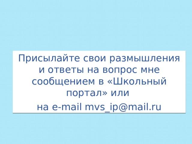 Присылайте свои размышления и ответы на вопрос мне сообщением в «Школьный портал» или на e-mail mvs_ip@mail.ru