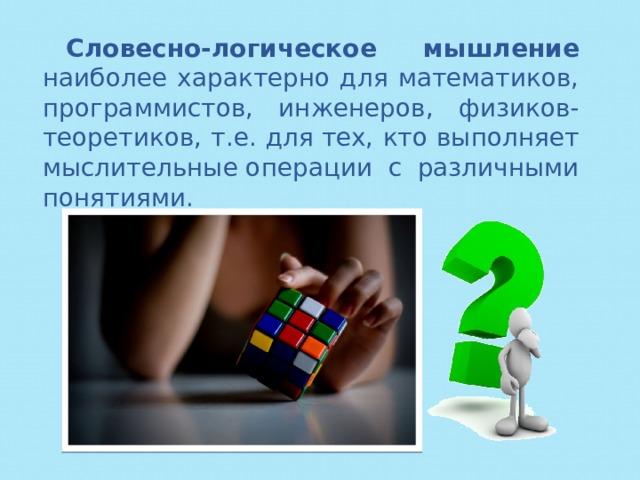 Словесно-логическое мышление наиболее характерно для математиков, программистов, инженеров, физиков-теоретиков, т.е. длятех, кто выполняет мыслительныеоперации с различными понятиями.
