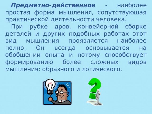 Предметно-действенное - наиболее простая форма мышления, сопутствующая практической деятельности человека. При рубке дров, конвейерной сборке деталей и других подобных работах этот вид мышления проявляется наиболее полно. Он всегда основывается на обобщении опыта и потому способствует формированию более сложных видов мышления: образного и логического.