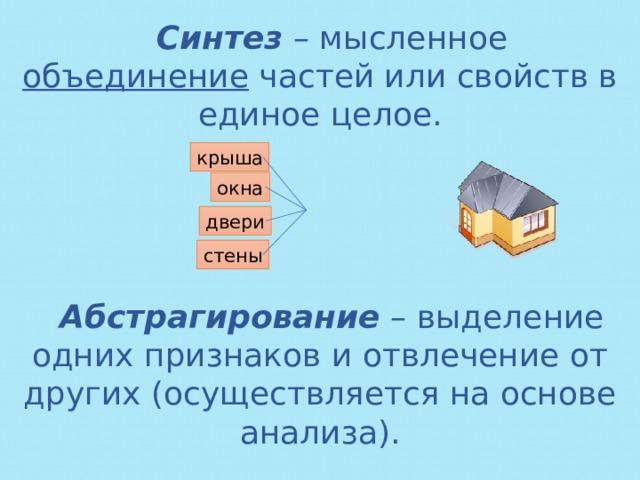 Синтез – мысленное объединение частей или свойств в единое целое. крыша окна двери стены Абстрагирование – выделение одних признаков и отвлечение от других (осуществляется на основе анализа).