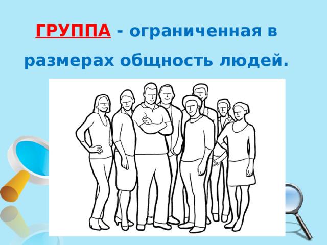 ГРУППА  - ограниченная в размерах общность людей.
